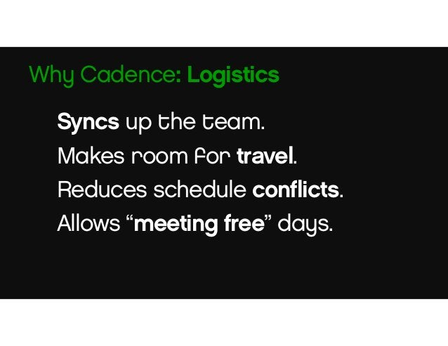 People get to lead. People know their window for input. Predicable schedules. Why Cadence: Morale