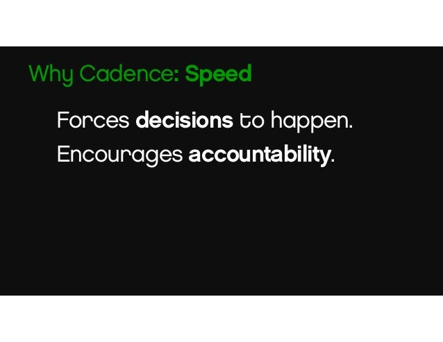 Adjust your plan based on new information constantly. We make changes every week. Why Cadence: Agility