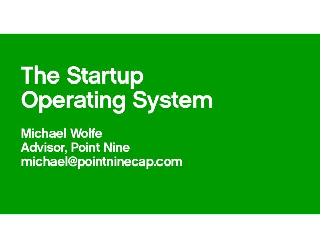 The Startup Operating System Michael Wolfe Advisor, Point Nine michael@pointninecap.com