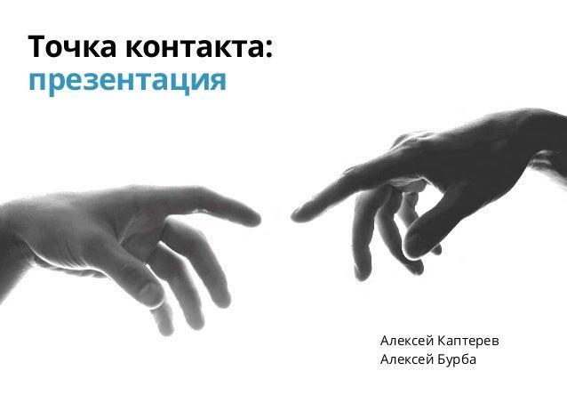 Точка контакта: презентация Алексей Каптерев Алексей Бурба