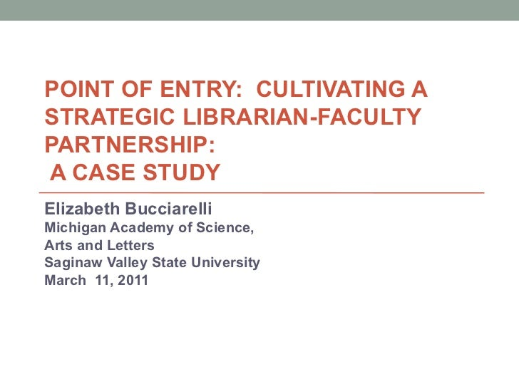 POINT OF ENTRY:  CULTIVATING A STRATEGIC LIBRARIAN-FACULTY PARTNERSHIP:   A CASE STUDY Elizabeth Bucciarelli Michigan Acad...
