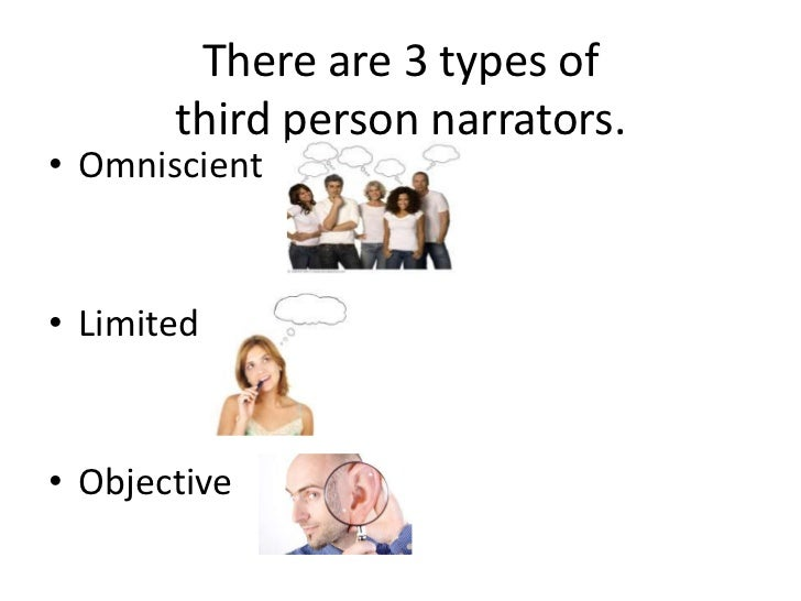 There are 3 types of third person narrators.<br />Omniscient<br />Limited<br />Objective<br />