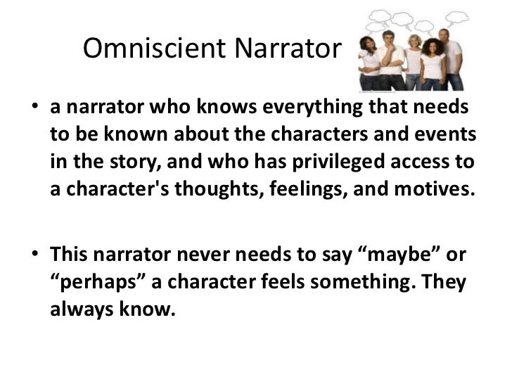Omniscient Narrator<br />a narrator who knows everything that needs to be known about the characters and events in the st...