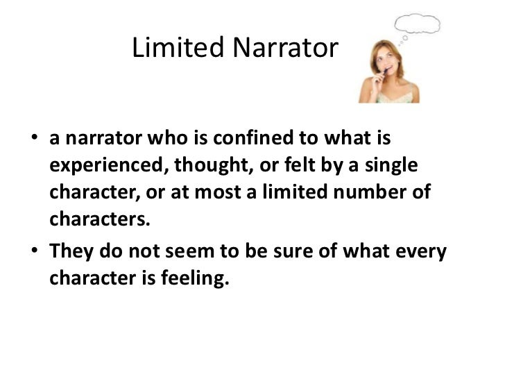 Limited Narrator<br />a narrator who is confined to what is experienced, thought, or felt by a single character, or at m...