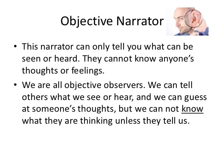 Objective Narrator<br />This narrator can only tell you what can be seen or heard. They cannot know anyone's thoughts or f...