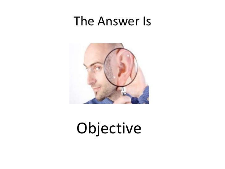 The Answer Is<br />Objective<br />