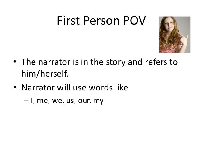 First Person POV<br />The narrator is in the story and refers to him/herself.<br />Narrator will use words like<br />I, ...