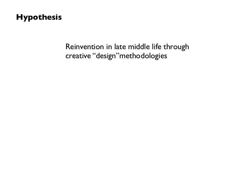 """Hypothesis             Reinvention in late middle life through             creative """"design""""methodologies"""