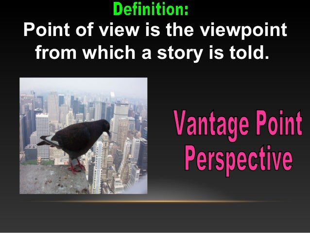Point of view is the viewpoint from which a story is told.