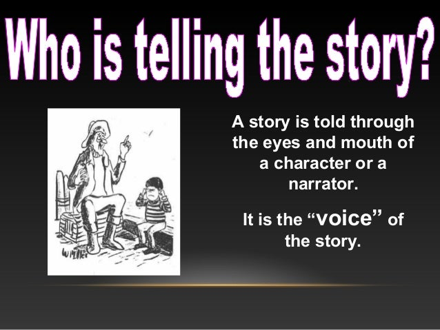 """A story is told through the eyes and mouth of a character or a narrator. It is the """"voice"""" of the story."""