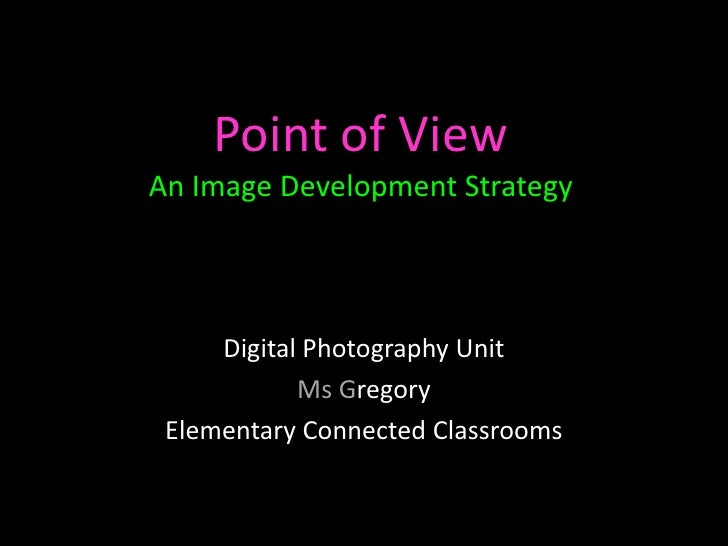 Point of ViewAn Image Development Strategy     Digital Photography Unit            Ms Gregory Elementary Connected Classro...