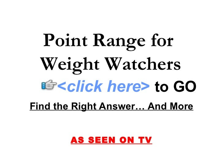 Point Range for  Weight Watchers Find the Right Answer… And More AS SEEN ON TV < click here >   to   GO