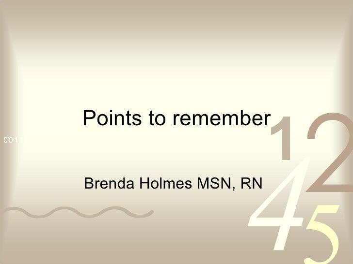 Points to remember Brenda Holmes MSN, RN