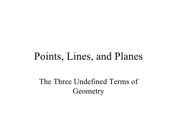 Points, Lines, and Planes The Three Undefined Terms of Geometry