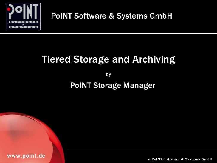PoINT Software & Systems GmbH          Tiered Storage and Archiving                            by                   PoINT ...