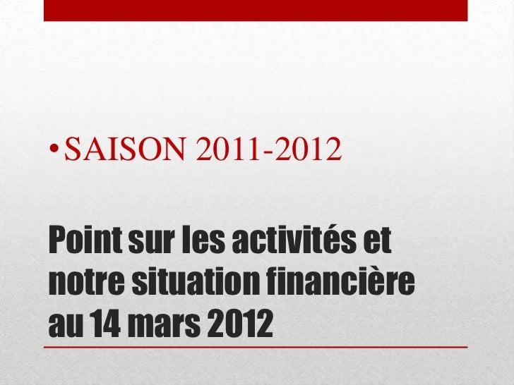 • SAISON 2011-2012Point sur les activités etnotre situation financièreau 14 mars 2012