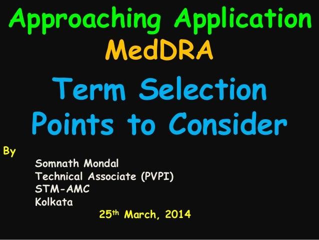Approaching Application MedDRA By Somnath Mondal Technical Associate (PVPI) STM-AMC Kolkata 25th March, 2014 Term Selectio...