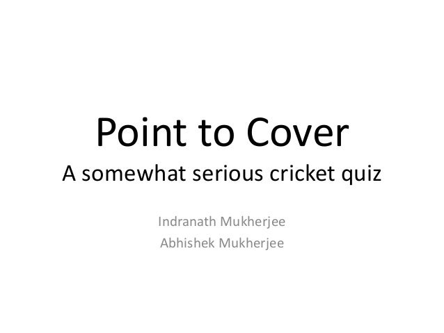 Point to Cover A somewhat serious cricket quiz Indranath Mukherjee Abhishek Mukherjee