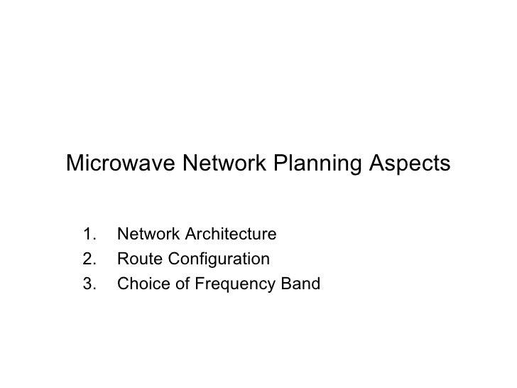 Microwave Network Planning Aspects <ul><li>Network Architecture </li></ul><ul><li>Route Configuration </li></ul><ul><li>Ch...