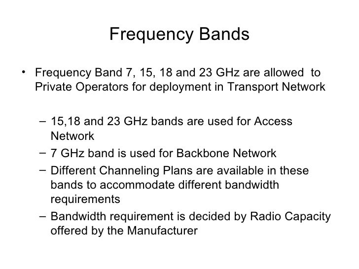 Frequency Bands <ul><li>Frequency Band 7, 15, 18 and 23 GHz are allowed  to Private Operators for deployment in Transport ...