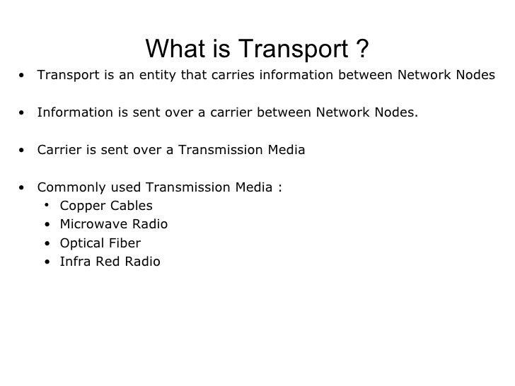What is Transport ? <ul><li>Transport is an entity that carries information between Network Nodes </li></ul><ul><li>Inform...