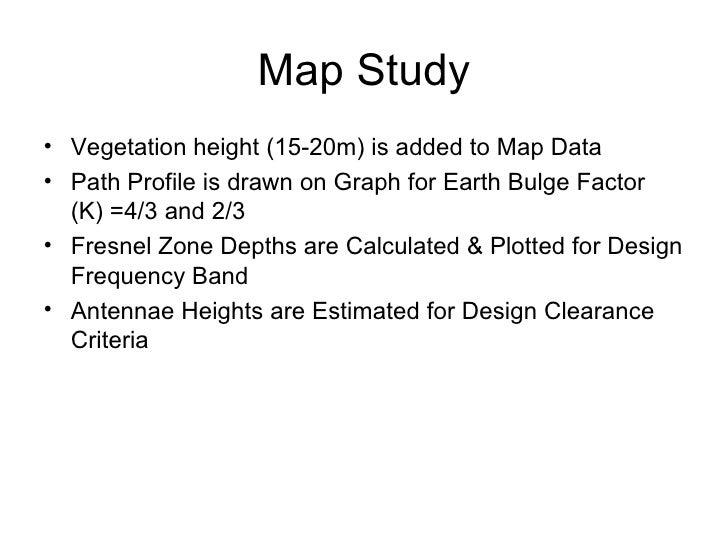 Map Study <ul><li>Vegetation height (15-20m) is added to Map Data </li></ul><ul><li>Path Profile is drawn on Graph for Ear...