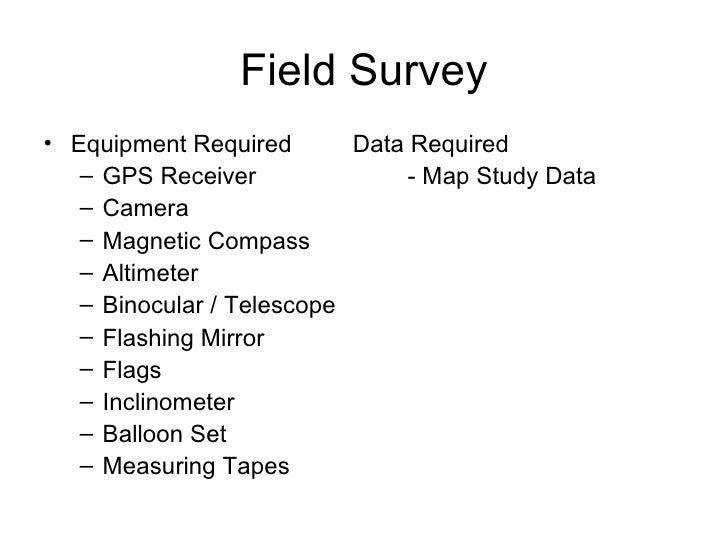 Field Survey <ul><li>Equipment Required  Data Required </li></ul><ul><ul><li>GPS Receiver - Map Study Data  </li></ul></ul...