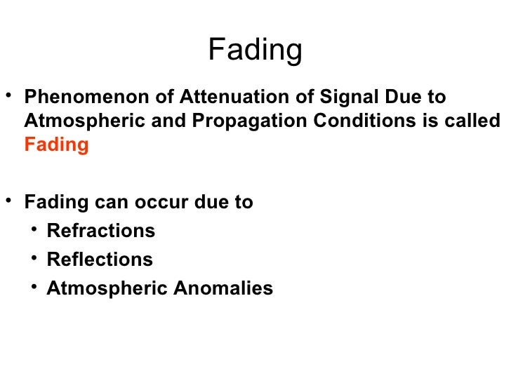 Fading <ul><li>Phenomenon of Attenuation of Signal Due to Atmospheric and Propagation Conditions is called  Fading </li></...