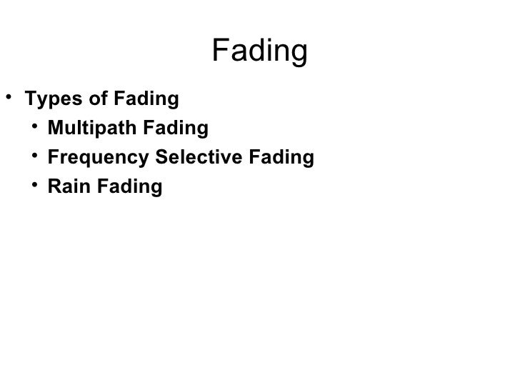 Fading <ul><li>Types of Fading </li></ul><ul><ul><li>Multipath Fading </li></ul></ul><ul><ul><li>Frequency Selective Fadin...