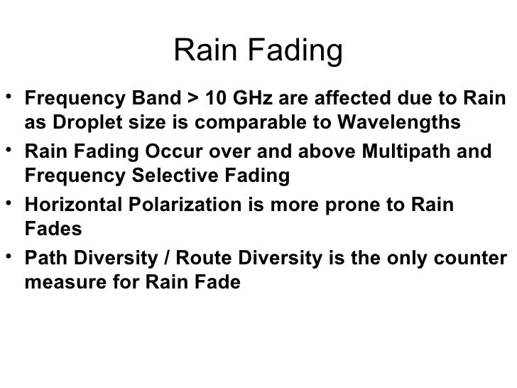 Rain Fading <ul><li>Frequency Band > 10 GHz are affected due to Rain as Droplet size is comparable to Wavelengths </li></u...