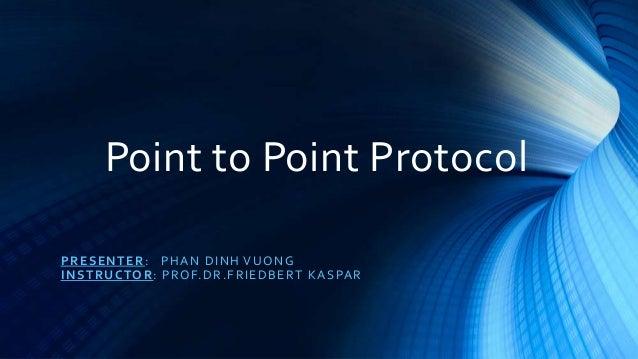 Point to Point Protocol PRESENTER: PHAN DINH VUONG INSTRUCTOR: PROF.DR.FRIEDBERT KASPAR