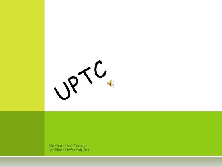 María Andrea Carvajal<br />Utilidades informáticas<br />uptc<br />