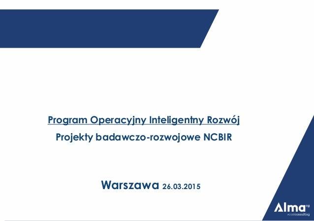 Program Operacyjny Inteligentny Rozwój Projekty badawczo-rozwojowe NCBIR Warszawa 26.03.2015
