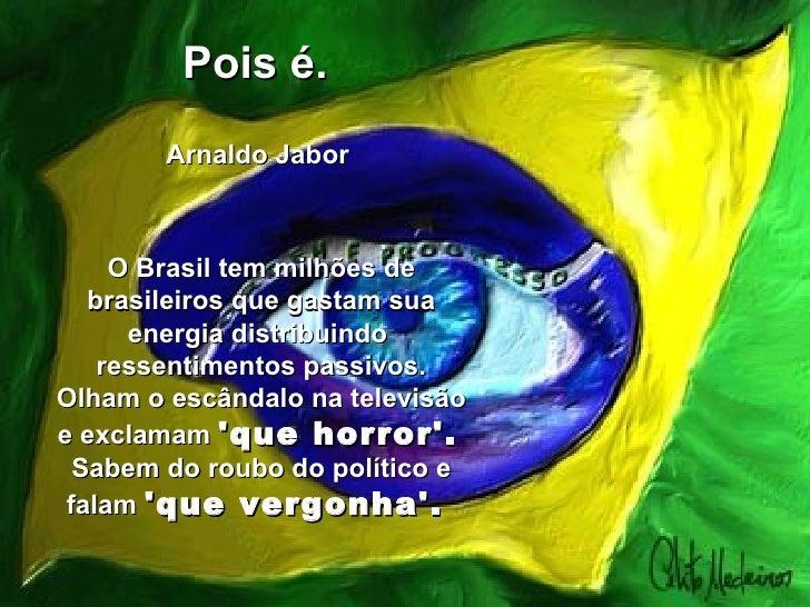 Pois é.    Arnaldo Jabor  O Brasil tem milhões de brasileiros que gastam sua energia distribuindo  ressentimentos passivo...