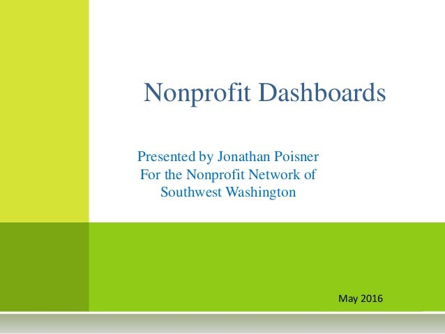 May 2016 Nonprofit Dashboards Presented by Jonathan Poisner For the Nonprofit Network of Southwest Washington
