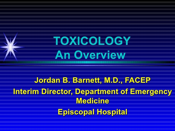 TOXICOLOGY          An Overview      Jordan B. Barnett, M.D., FACEPInterim Director, Department of Emergency              ...