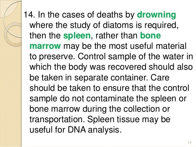 14. In the cases of deaths by drowning where the study of diatoms is required, then the spleen, rather than bone marrow ma...