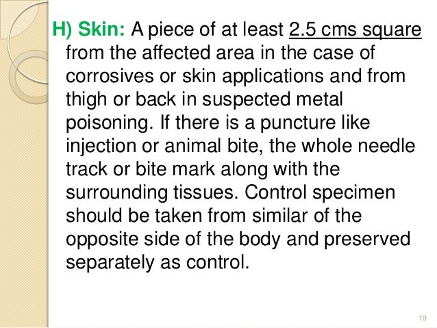 H) Skin: A piece of at least 2.5 cms square from the affected area in the case of corrosives or skin applications and from...