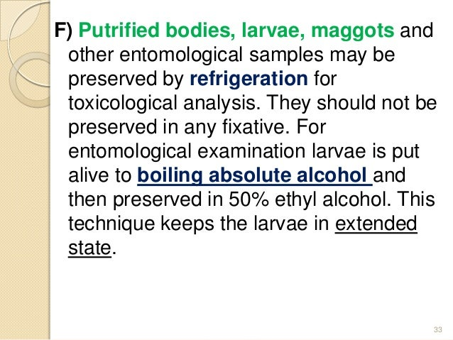 F) Putrified bodies, larvae, maggots and other entomological samples may be preserved by refrigeration for toxicological a...