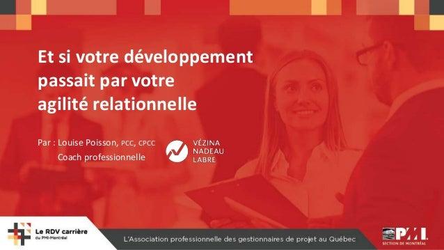 Et si votre développement passait par votre agilité relationnelle Par : Louise Poisson, PCC, CPCC Coach professionnelle