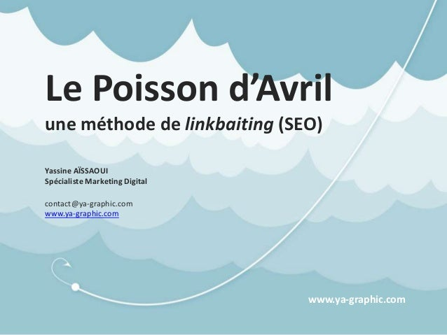 Le Poisson d'Avril une méthode de linkbaiting (SEO) Yassine AÏSSAOUI Spécialiste Marketing Digital contact@ya-graphic.com ...