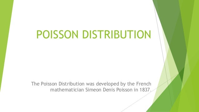 POISSON DISTRIBUTION The Poisson Distribution was developed by the French mathematician Simeon Denis Poisson in 1837.