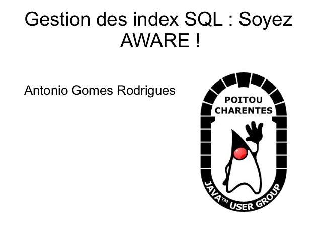 Gestion des index SQL : Soyez          AWARE !Antonio Gomes Rodrigues