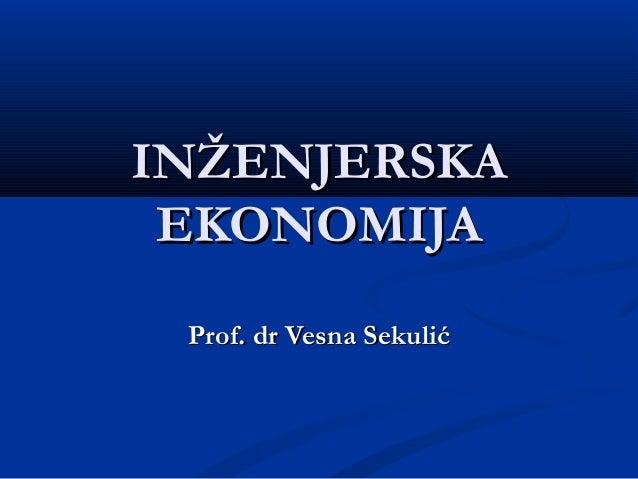 ININŽENJERSKAŽENJERSKAEKONOMIJAEKONOMIJAProf.Prof. dr Vesna Sekulićdr Vesna Sekulić