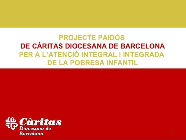 PROJECTE PAIDÓSDE CÀRITAS DIOCESANA DE BARCELONAPER A L'ATENCIÓ INTEGRAL I INTEGRADA       DE LA POBRESA INFANTIL         ...