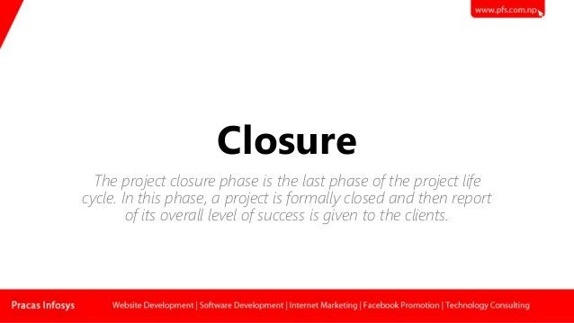 Closure The project closure phase is the last phase of the project life cycle. In this phase, a project is formally closed...