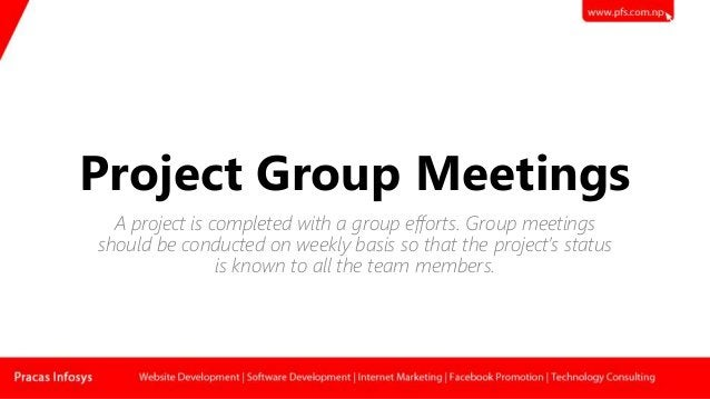Project Group Meetings A project is completed with a group efforts. Group meetings should be conducted on weekly basis so ...