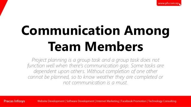 Communication Among Team Members Project planning is a group task and a group task does not function well when there's com...
