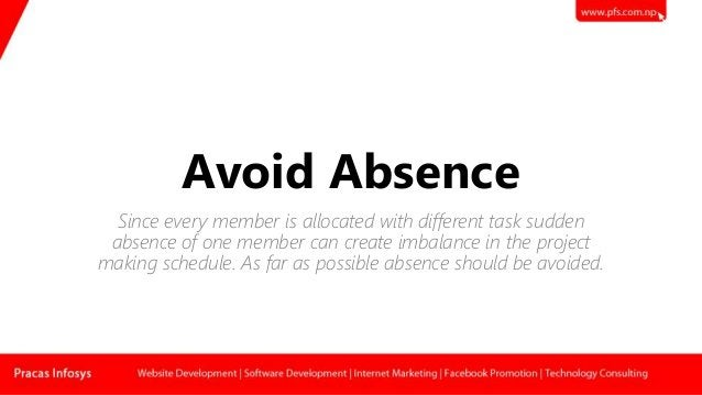 Avoid Absence Since every member is allocated with different task sudden absence of one member can create imbalance in the...