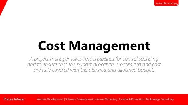 Cost Management A project manager takes responsibilities for control spending and to ensure that the budget allocation is ...